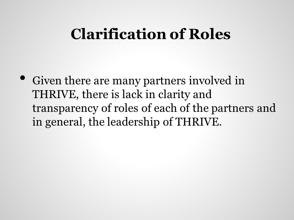 Clarification of Roles Given there are many partners involved in THRIVE, there is lack in clarity and transparency of roles of each of the partners and in general, the leadership of THRIVE.