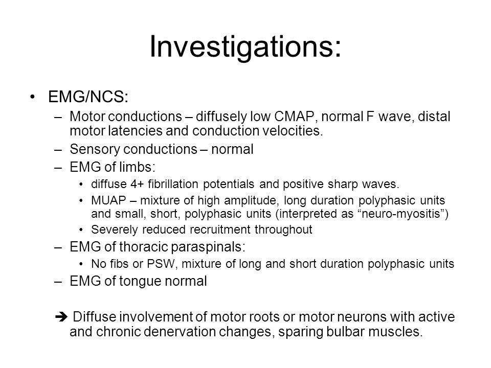 Investigations: EMG/NCS: –Motor conductions – diffusely low CMAP, normal F wave, distal motor latencies and conduction velocities. –Sensory conduction