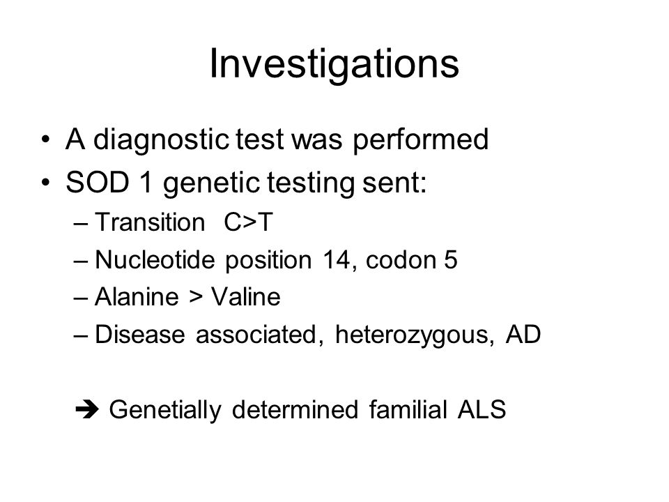 Investigations A diagnostic test was performed SOD 1 genetic testing sent: –Transition C>T –Nucleotide position 14, codon 5 –Alanine > Valine –Disease associated, heterozygous, AD Genetially determined familial ALS