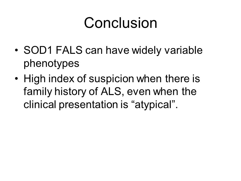 Conclusion SOD1 FALS can have widely variable phenotypes High index of suspicion when there is family history of ALS, even when the clinical presentation is atypical.