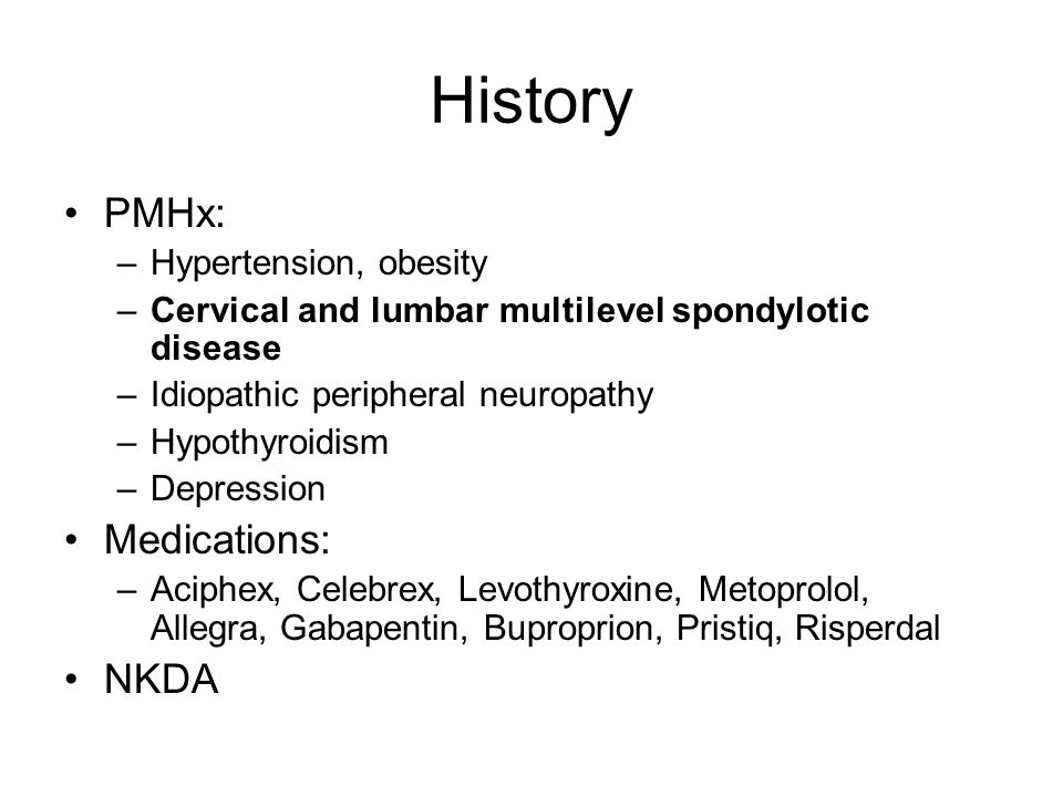 History PMHx: –Hypertension, obesity –Cervical and lumbar multilevel spondylotic disease –Idiopathic peripheral neuropathy –Hypothyroidism –Depression