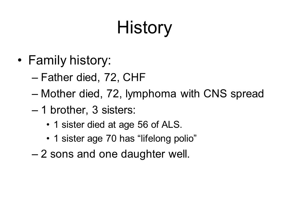 History Family history: –Father died, 72, CHF –Mother died, 72, lymphoma with CNS spread –1 brother, 3 sisters: 1 sister died at age 56 of ALS. 1 sist