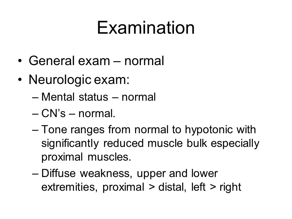 Examination General exam – normal Neurologic exam: –Mental status – normal –CNs – normal.