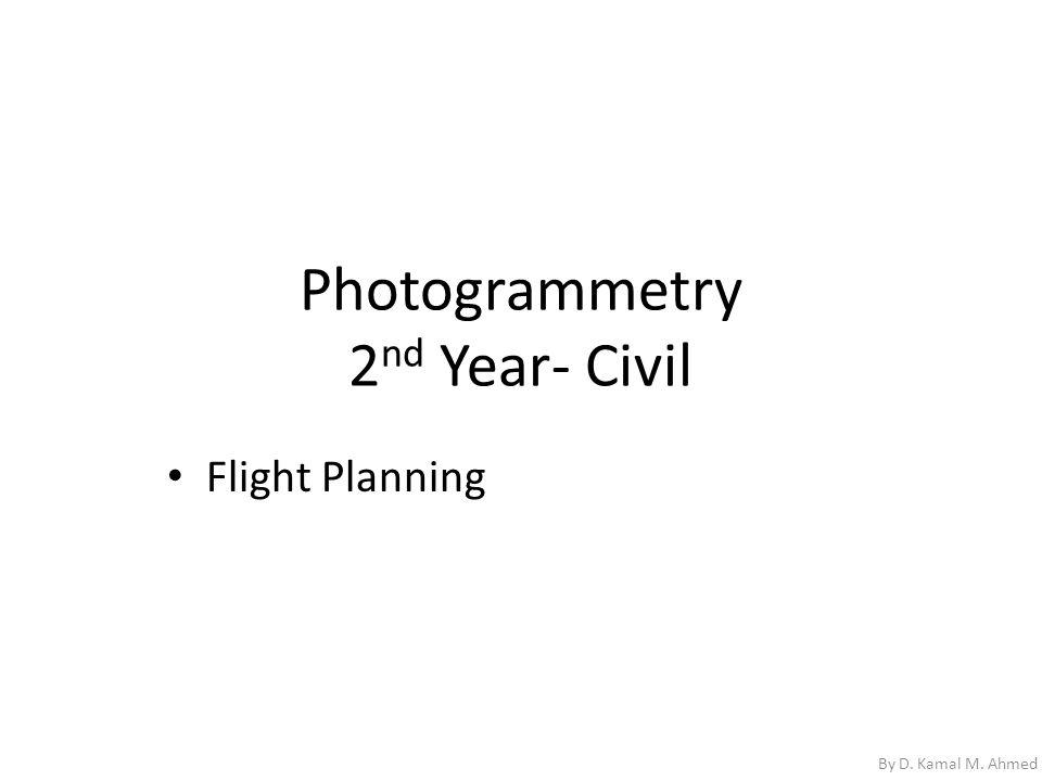 Photogrammetry 2 nd Year- Civil Flight Planning By D. Kamal M. Ahmed
