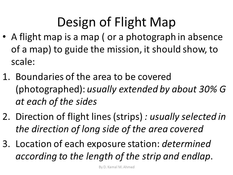 Design of Flight Map A flight map is a map ( or a photograph in absence of a map) to guide the mission, it should show, to scale: 1.Boundaries of the