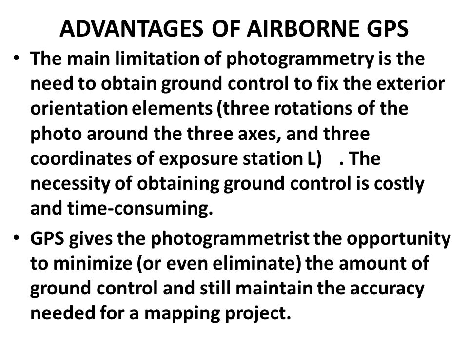 ADVANTAGES OF AIRBORNE GPS The main limitation of photogrammetry is the need to obtain ground control to fix the exterior orientation elements (three
