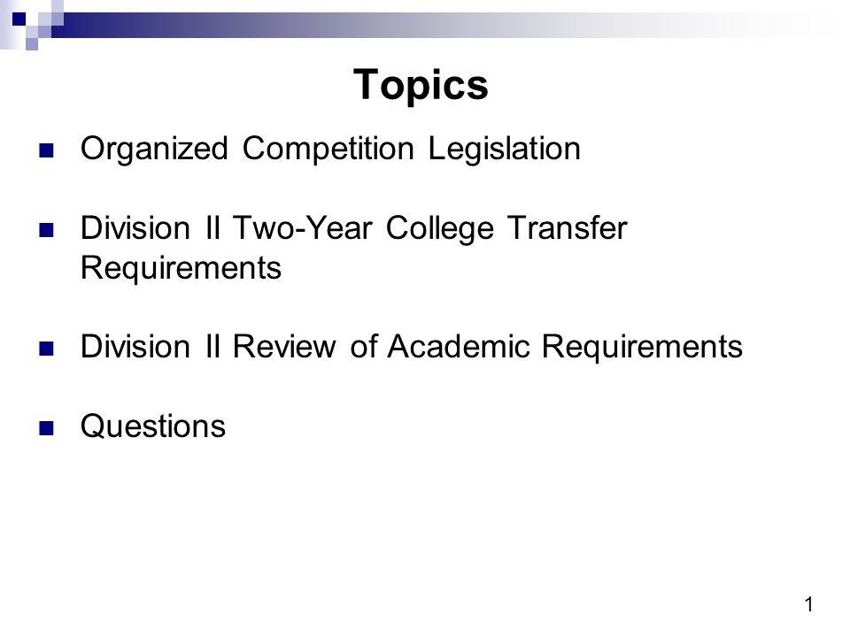 1 Topics Organized Competition Legislation Division II Two-Year College Transfer Requirements Division II Review of Academic Requirements Questions