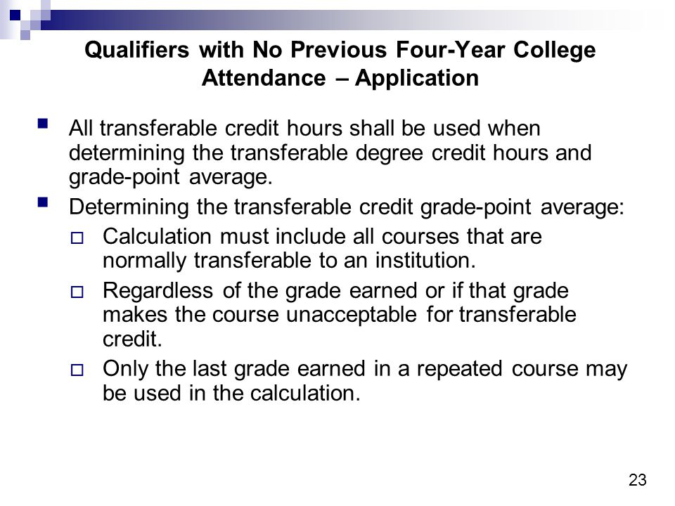 23 Qualifiers with No Previous Four-Year College Attendance – Application All transferable credit hours shall be used when determining the transferable degree credit hours and grade-point average.