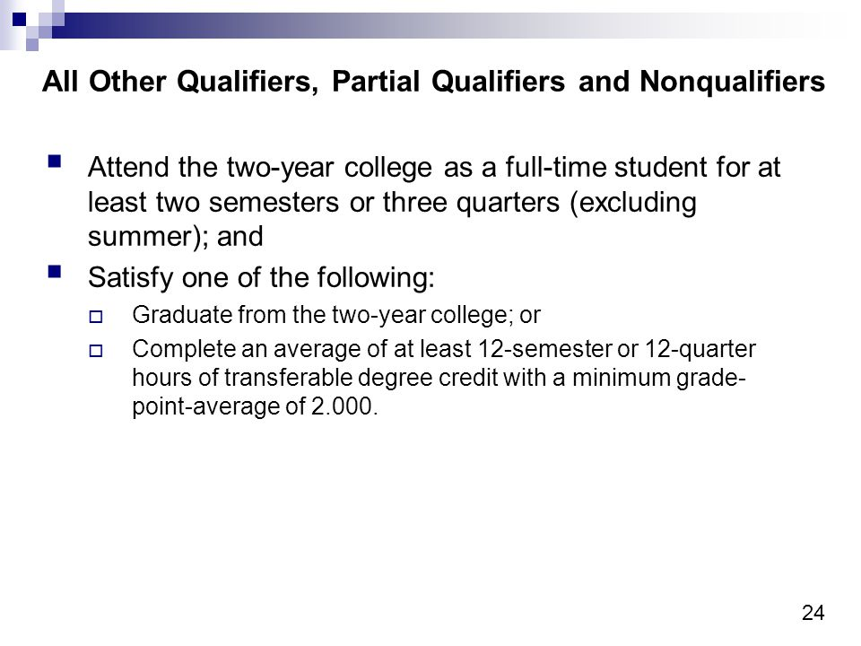 24 All Other Qualifiers, Partial Qualifiers and Nonqualifiers Attend the two-year college as a full-time student for at least two semesters or three quarters (excluding summer); and Satisfy one of the following: Graduate from the two-year college; or Complete an average of at least 12-semester or 12-quarter hours of transferable degree credit with a minimum grade- point-average of 2.000.