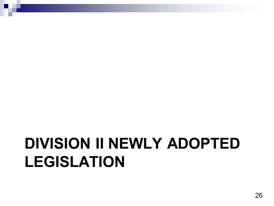 26 DIVISION II NEWLY ADOPTED LEGISLATION
