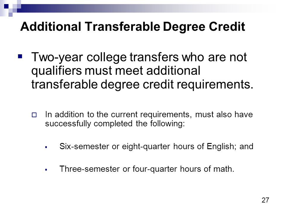 27 Additional Transferable Degree Credit Two-year college transfers who are not qualifiers must meet additional transferable degree credit requirements.