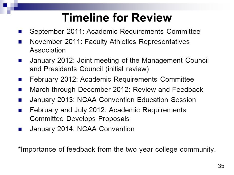 35 Timeline for Review September 2011: Academic Requirements Committee November 2011: Faculty Athletics Representatives Association January 2012: Joint meeting of the Management Council and Presidents Council (initial review) February 2012: Academic Requirements Committee March through December 2012: Review and Feedback January 2013: NCAA Convention Education Session February and July 2012: Academic Requirements Committee Develops Proposals January 2014: NCAA Convention *Importance of feedback from the two-year college community.