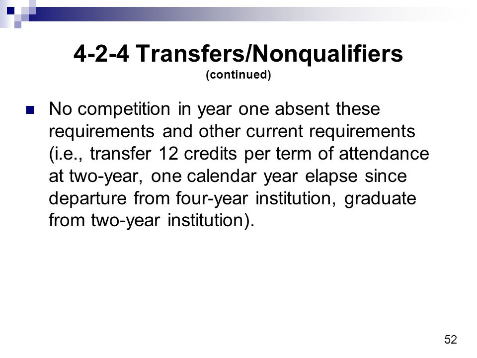 52 4-2-4 Transfers/Nonqualifiers (continued) No competition in year one absent these requirements and other current requirements (i.e., transfer 12 credits per term of attendance at two-year, one calendar year elapse since departure from four-year institution, graduate from two-year institution).