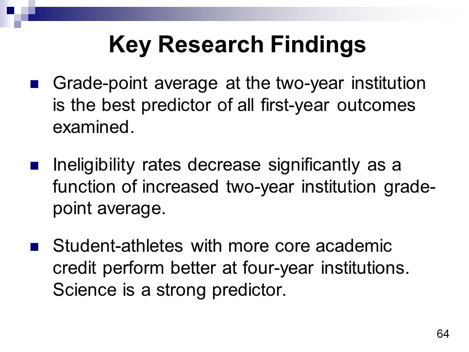 64 Key Research Findings Grade-point average at the two-year institution is the best predictor of all first-year outcomes examined.