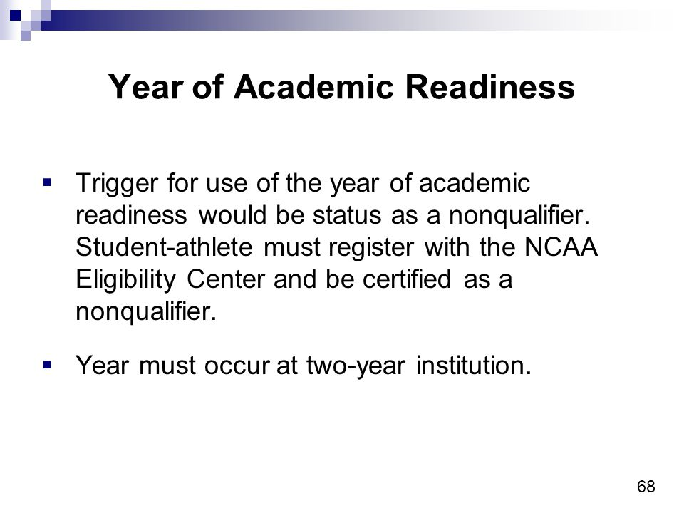 68 Year of Academic Readiness Trigger for use of the year of academic readiness would be status as a nonqualifier.