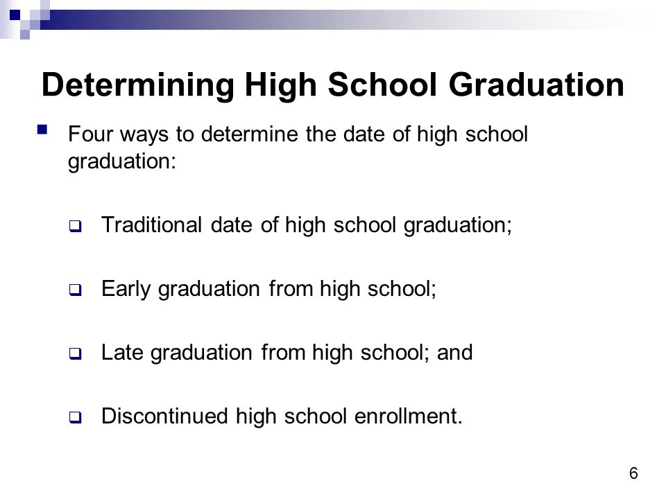 6 Determining High School Graduation Four ways to determine the date of high school graduation: Traditional date of high school graduation; Early graduation from high school; Late graduation from high school; and Discontinued high school enrollment.