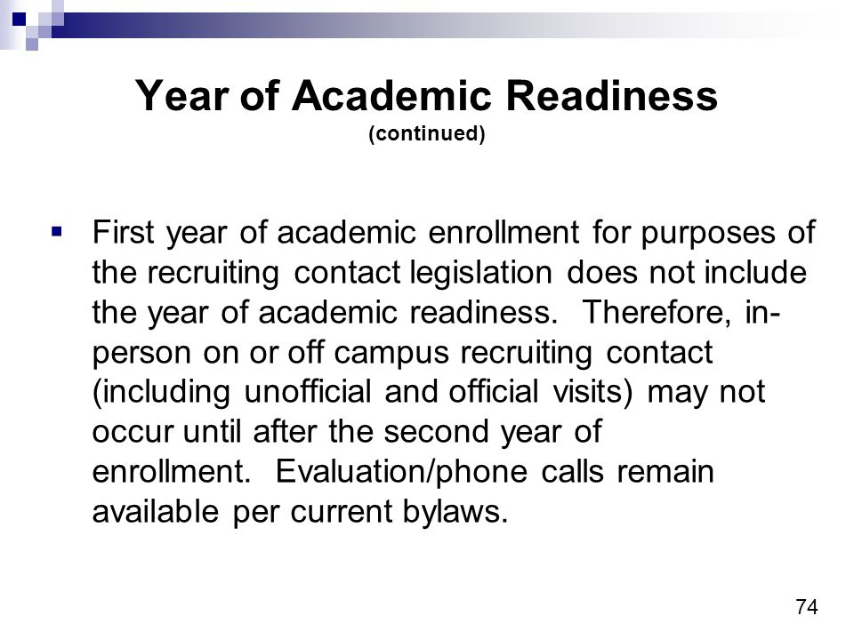 74 Year of Academic Readiness (continued) First year of academic enrollment for purposes of the recruiting contact legislation does not include the year of academic readiness.