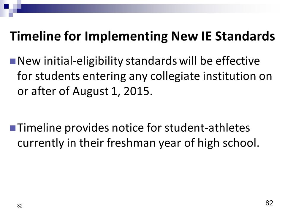 82 Timeline for Implementing New IE Standards New initial-eligibility standards will be effective for students entering any collegiate institution on or after of August 1, 2015.