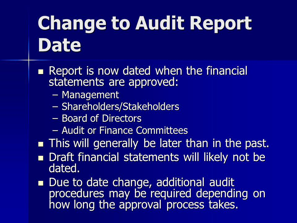 Change to Audit Report Date Report is now dated when the financial statements are approved: Report is now dated when the financial statements are approved: –Management –Shareholders/Stakeholders –Board of Directors –Audit or Finance Committees This will generally be later than in the past.