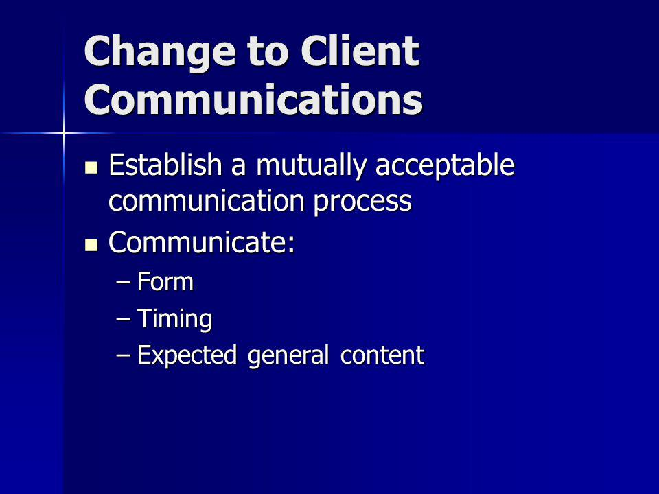 Change to Client Communications Establish a mutually acceptable communication process Establish a mutually acceptable communication process Communicate: Communicate: –Form –Timing –Expected general content