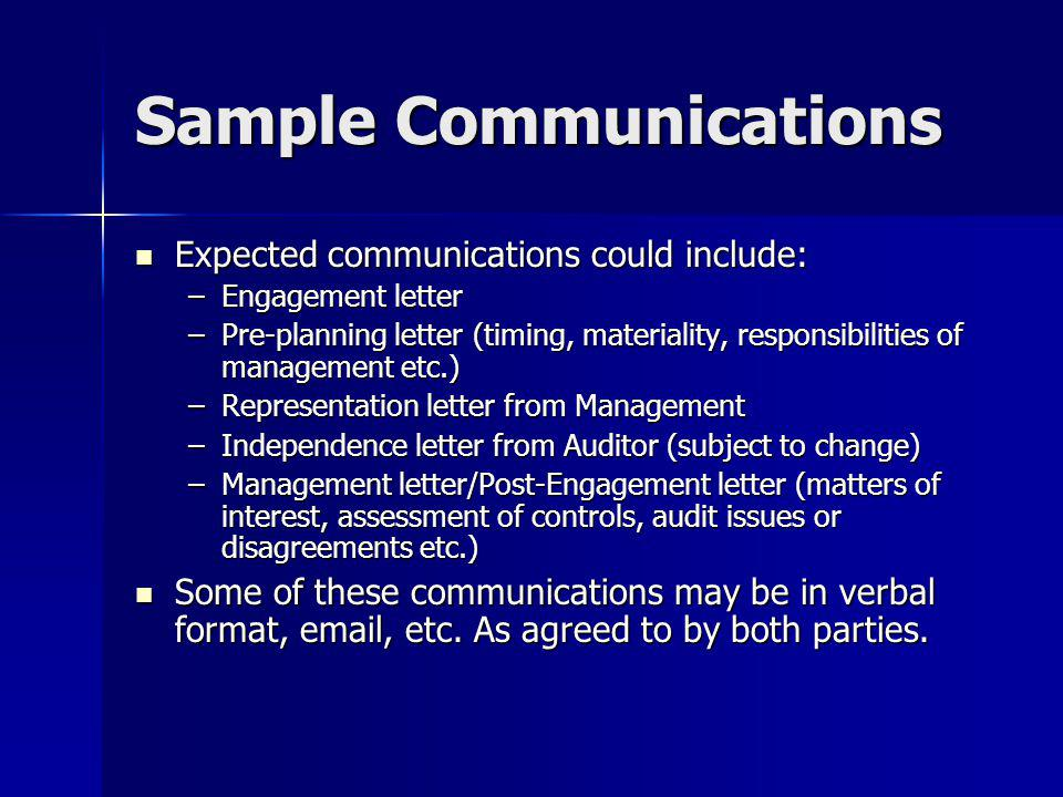 Sample Communications Expected communications could include: Expected communications could include: –Engagement letter –Pre-planning letter (timing, materiality, responsibilities of management etc.) –Representation letter from Management –Independence letter from Auditor (subject to change) –Management letter/Post-Engagement letter (matters of interest, assessment of controls, audit issues or disagreements etc.) Some of these communications may be in verbal format, email, etc.