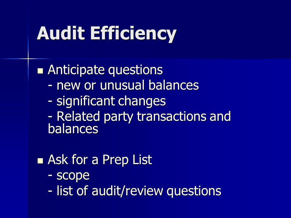 Audit Efficiency Anticipate questions Anticipate questions - new or unusual balances - significant changes - Related party transactions and balances Ask for a Prep List Ask for a Prep List - scope - list of audit/review questions