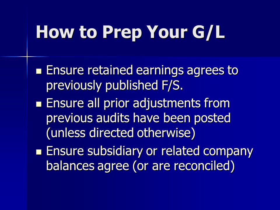 How to Prep Your G/L Ensure retained earnings agrees to previously published F/S.