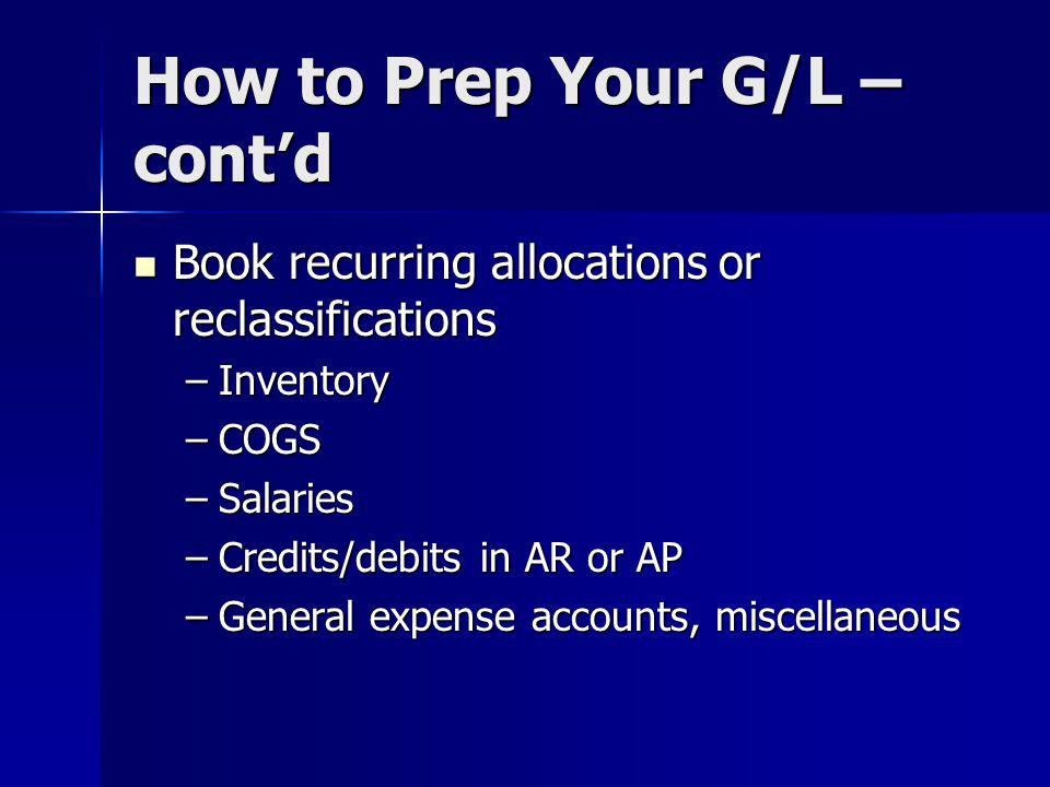 How to Prep Your G/L – contd Book recurring allocations or reclassifications Book recurring allocations or reclassifications –Inventory –COGS –Salaries –Credits/debits in AR or AP –General expense accounts, miscellaneous