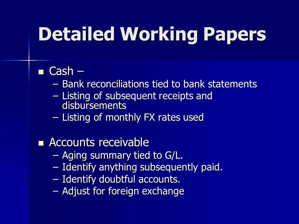 Detailed Working Papers Cash – Cash – –Bank reconciliations tied to bank statements –Listing of subsequent receipts and disbursements –Listing of monthly FX rates used Accounts receivable Accounts receivable –Aging summary tied to G/L.