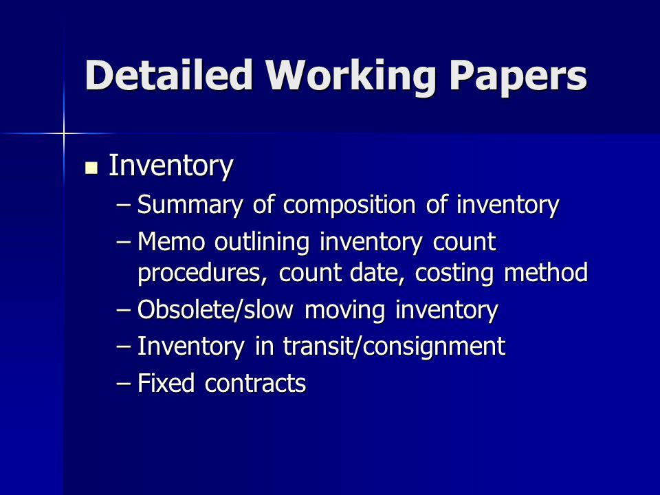 Detailed Working Papers Inventory Inventory –Summary of composition of inventory –Memo outlining inventory count procedures, count date, costing method –Obsolete/slow moving inventory –Inventory in transit/consignment –Fixed contracts