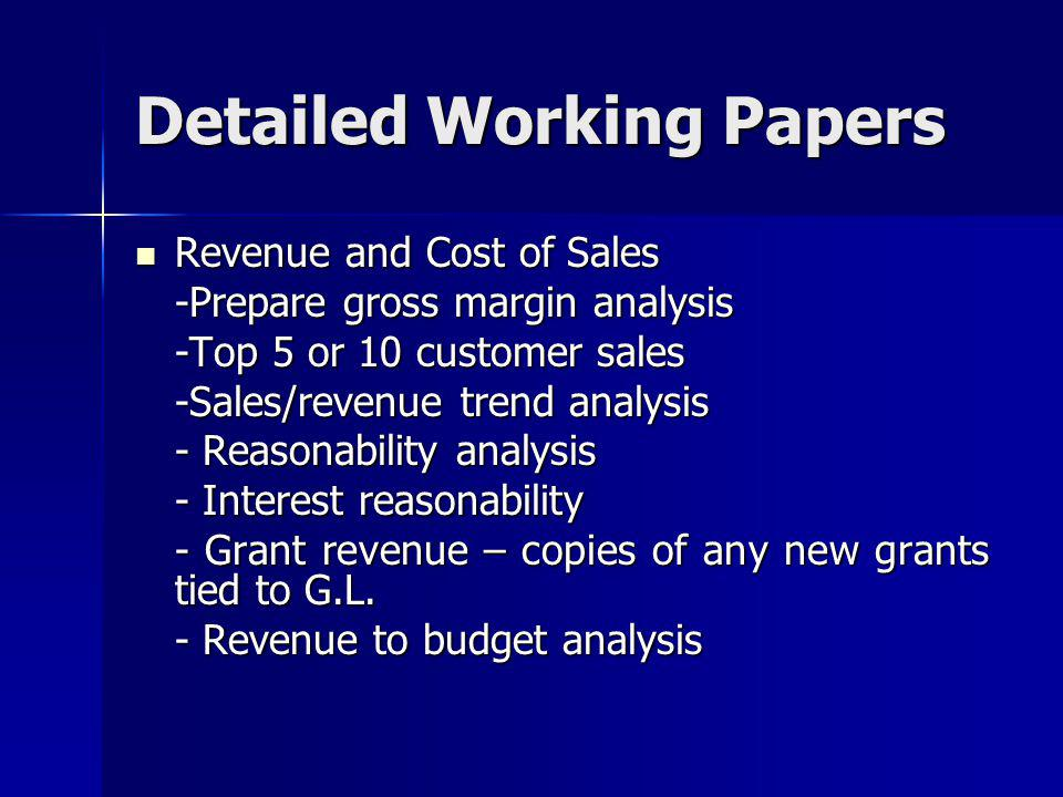 Detailed Working Papers Revenue and Cost of Sales Revenue and Cost of Sales -Prepare gross margin analysis -Top 5 or 10 customer sales -Sales/revenue trend analysis - Reasonability analysis - Interest reasonability - Grant revenue – copies of any new grants tied to G.L.