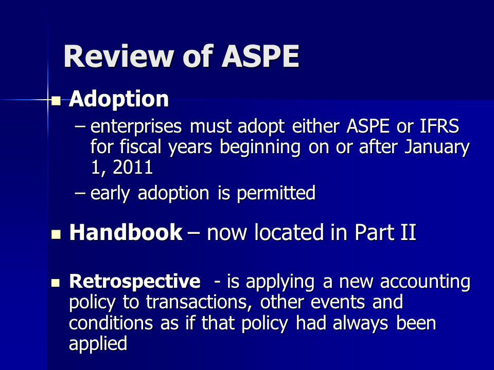 Adoption Adoption –enterprises must adopt either ASPE or IFRS for fiscal years beginning on or after January 1, 2011 –early adoption is permitted Handbook – now located in Part II Handbook – now located in Part II Retrospective - is applying a new accounting policy to transactions, other events and conditions as if that policy had always been applied Retrospective - is applying a new accounting policy to transactions, other events and conditions as if that policy had always been applied Review of ASPE