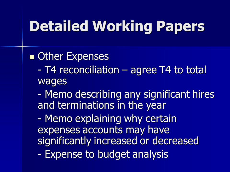 Detailed Working Papers Other Expenses Other Expenses - T4 reconciliation – agree T4 to total wages - Memo describing any significant hires and terminations in the year - Memo explaining why certain expenses accounts may have significantly increased or decreased - Expense to budget analysis