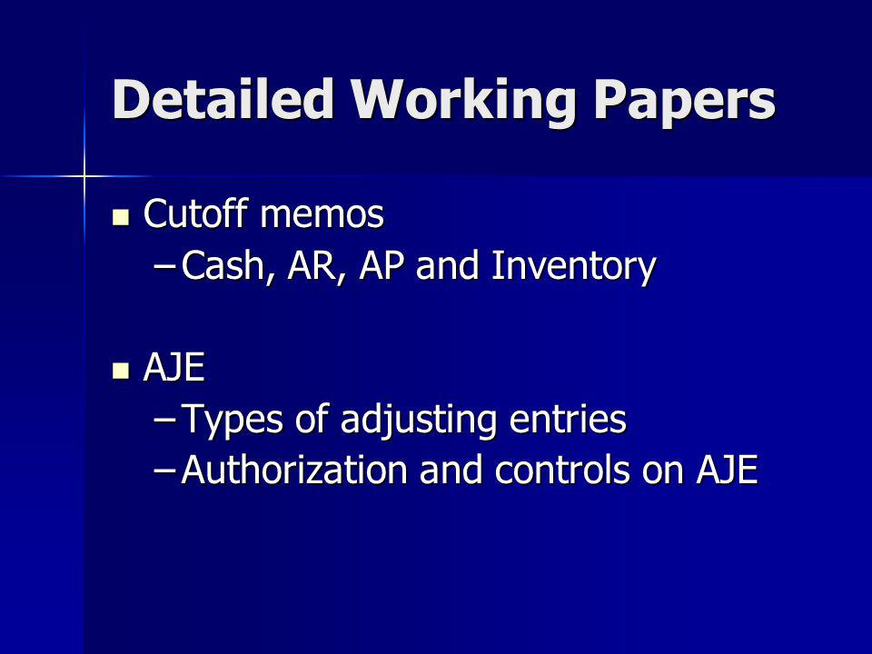 Detailed Working Papers Cutoff memos Cutoff memos –Cash, AR, AP and Inventory AJE AJE –Types of adjusting entries –Authorization and controls on AJE