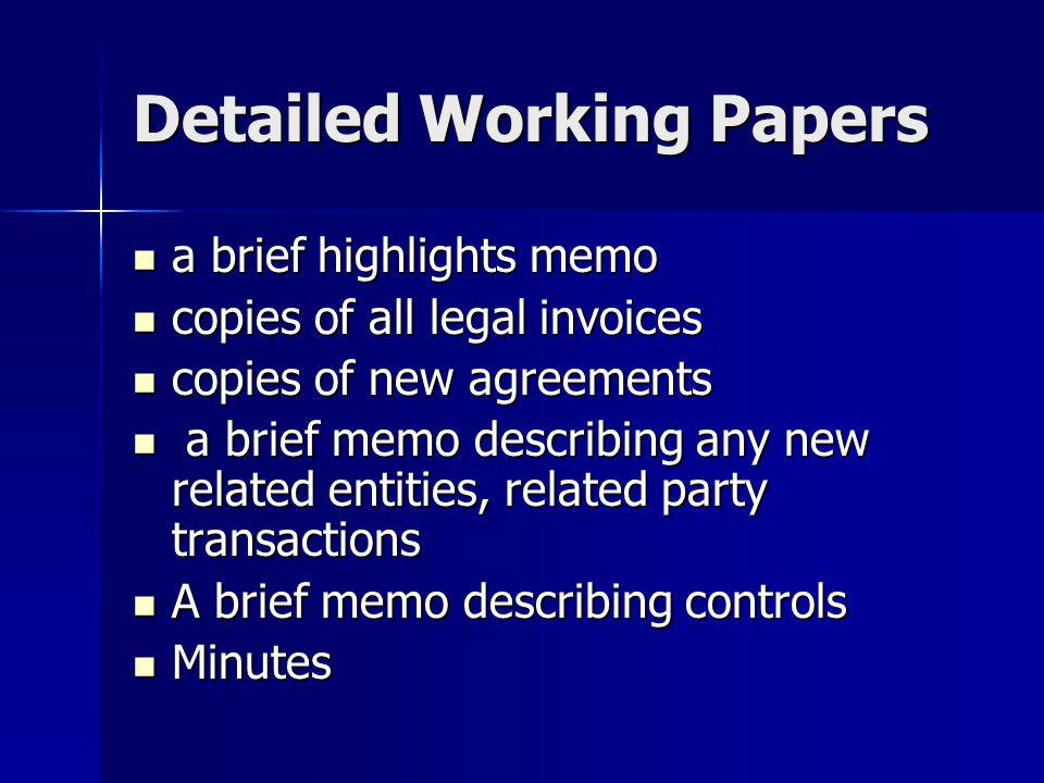 Detailed Working Papers a brief highlights memo a brief highlights memo copies of all legal invoices copies of all legal invoices copies of new agreements copies of new agreements a brief memo describing any new related entities, related party transactions a brief memo describing any new related entities, related party transactions A brief memo describing controls A brief memo describing controls Minutes Minutes