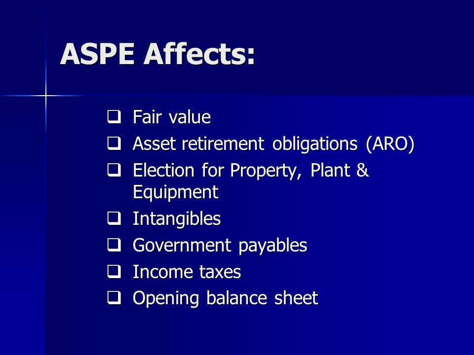 ASPE Affects: Fair value Fair value Asset retirement obligations (ARO) Asset retirement obligations (ARO) Election for Property, Plant & Equipment Election for Property, Plant & Equipment Intangibles Intangibles Government payables Government payables Income taxes Income taxes Opening balance sheet Opening balance sheet