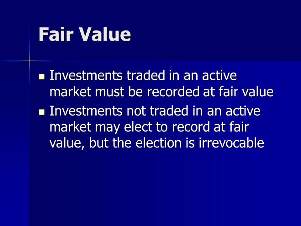 Fair Value Investments traded in an active market must be recorded at fair value Investments traded in an active market must be recorded at fair value Investments not traded in an active market may elect to record at fair value, but the election is irrevocable Investments not traded in an active market may elect to record at fair value, but the election is irrevocable