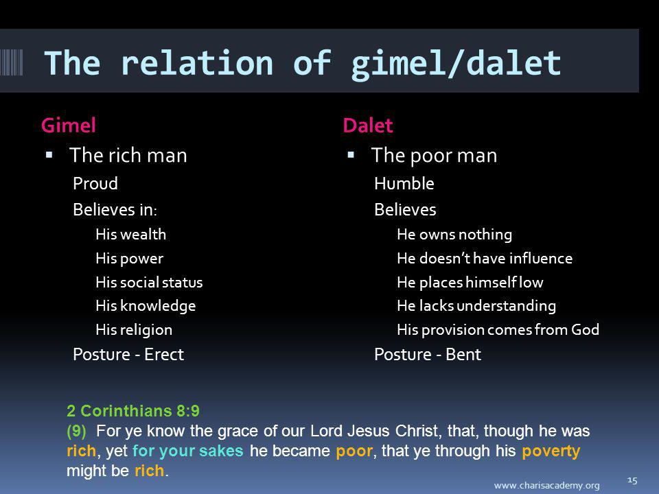 The relation of gimel/dalet GimelDalet The rich man Proud Believes in: His wealth His power His social status His knowledge His religion Posture - Erect The poor man Humble Believes He owns nothing He doesnt have influence He places himself low He lacks understanding His provision comes from God Posture - Bent www.charisacademy.org 15 2 Corinthians 8:9 (9) For ye know the grace of our Lord Jesus Christ, that, though he was rich, yet for your sakes he became poor, that ye through his poverty might be rich.