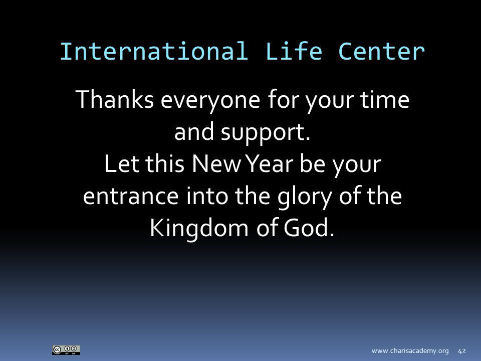 www.charisacademy.org 42 International Life Center Thanks everyone for your time and support. Let this New Year be your entrance into the glory of the