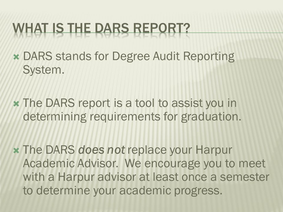 DARS stands for Degree Audit Reporting System. The DARS report is a tool to assist you in determining requirements for graduation. The DARS does not r