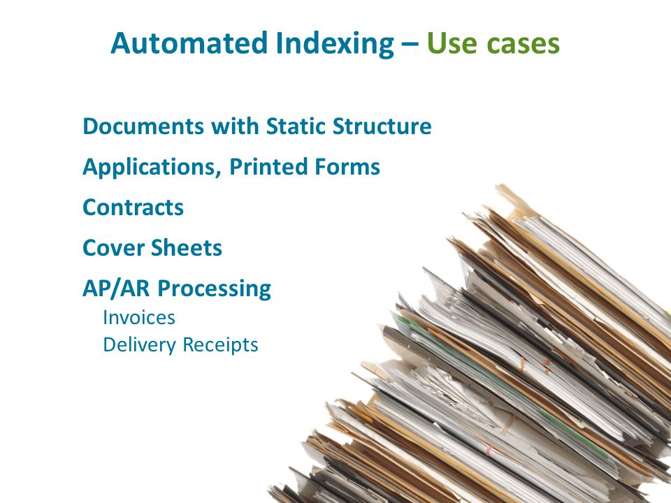 Automated Indexing – Use cases Documents with Static Structure Applications, Printed Forms Contracts Cover Sheets AP/AR Processing Invoices Delivery Receipts