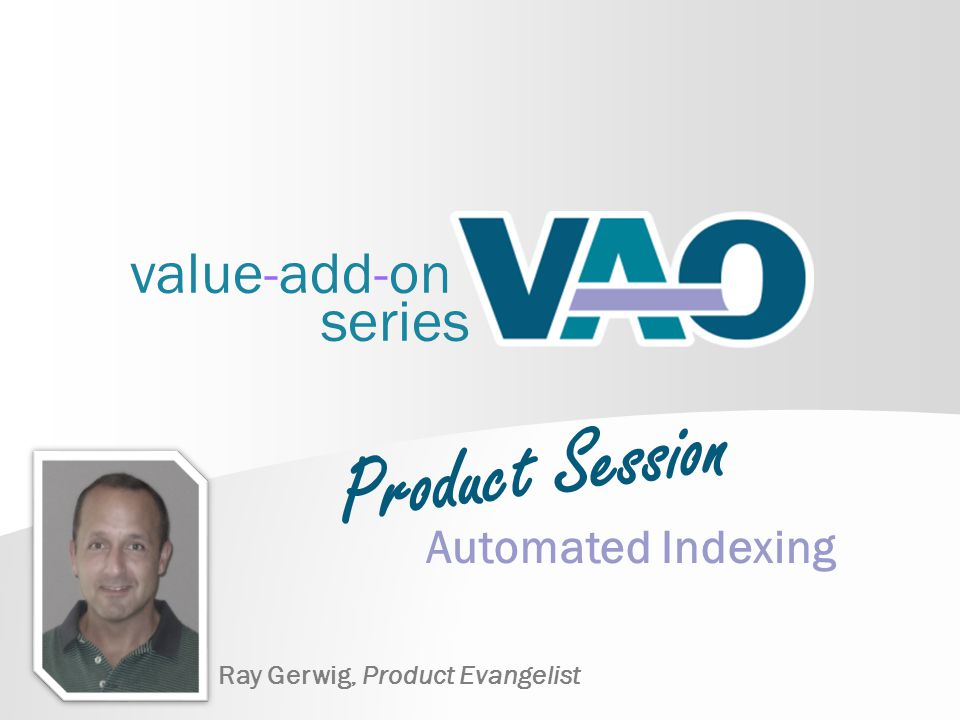 value-add-on series Automated Indexing Ray Gerwig, Product Evangelist Product Session