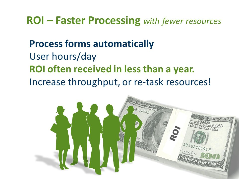 ROI – Faster Processing with fewer resources Process forms automatically User hours/day ROI often received in less than a year.