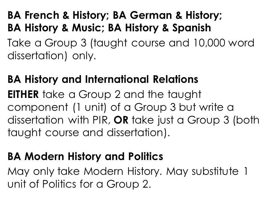BA French & History; BA German & History; BA History & Music; BA History & Spanish Take a Group 3 (taught course and 10,000 word dissertation) only.