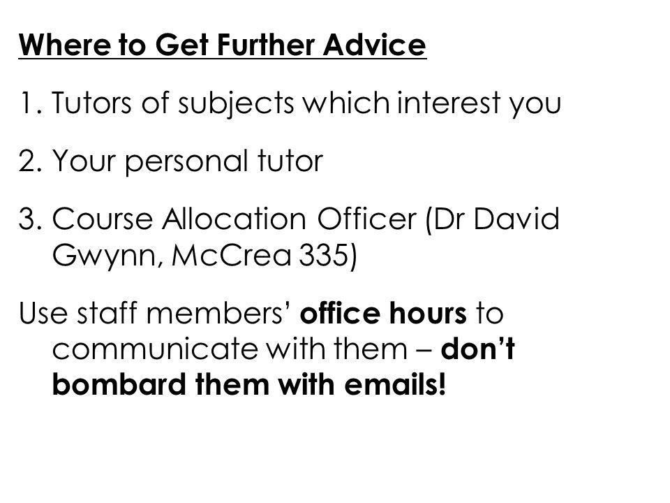 Where to Get Further Advice 1.Tutors of subjects which interest you 2.Your personal tutor 3.Course Allocation Officer (Dr David Gwynn, McCrea 335) Use