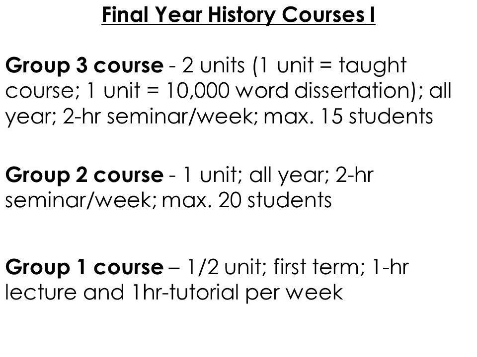 Final Year History Courses I Group 3 course - 2 units (1 unit = taught course; 1 unit = 10,000 word dissertation); all year; 2-hr seminar/week; max. 1