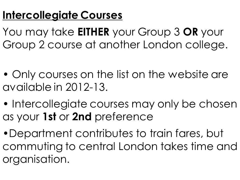 Intercollegiate Courses You may take EITHER your Group 3 OR your Group 2 course at another London college. Only courses on the list on the website are