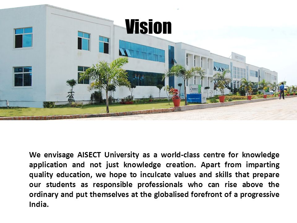 Vision We envisage AISECT University as a world-class centre for knowledge application and not just knowledge creation.