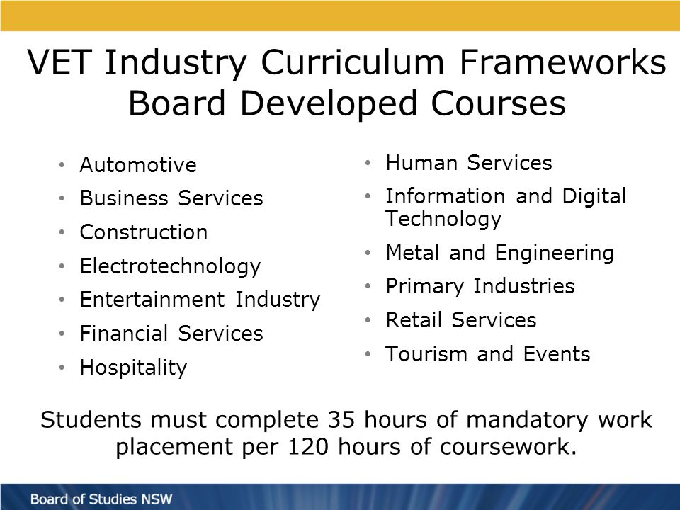 VET Industry Curriculum Frameworks Board Developed Courses Automotive Business Services Construction Electrotechnology Entertainment Industry Financial Services Hospitality Human Services Information and Digital Technology Metal and Engineering Primary Industries Retail Services Tourism and Events Students must complete 35 hours of mandatory work placement per 120 hours of coursework.