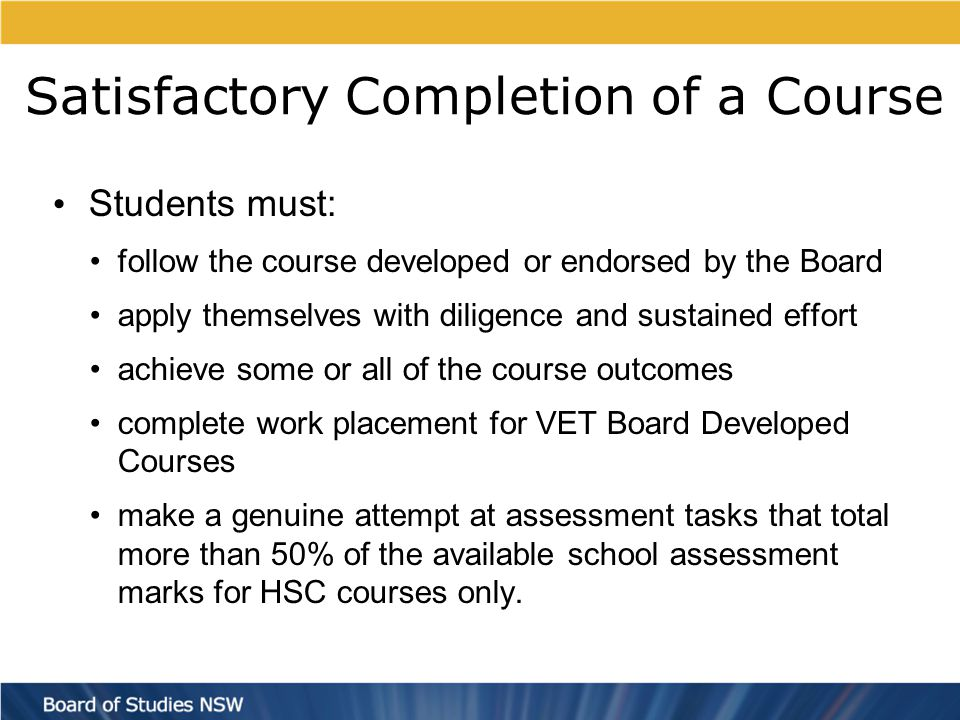 Satisfactory Completion of a Course Students must: follow the course developed or endorsed by the Board apply themselves with diligence and sustained effort achieve some or all of the course outcomes complete work placement for VET Board Developed Courses make a genuine attempt at assessment tasks that total more than 50% of the available school assessment marks for HSC courses only.